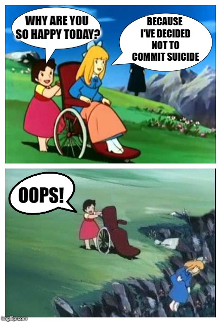 Ironic slip | WHY ARE YOU SO HAPPY TODAY? BECAUSE I'VE DECIDED NOT TO COMMIT SUICIDE OOPS! | image tagged in heidi from hell,funny memes,bad life,suicide | made w/ Imgflip meme maker