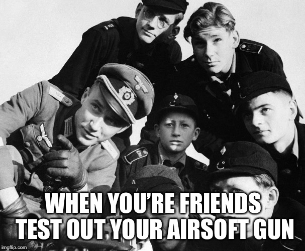 Apparently it's like this | WHEN YOU'RE FRIENDS TEST OUT YOUR AIRSOFT GUN | image tagged in german army,memes,airsoft,squad | made w/ Imgflip meme maker