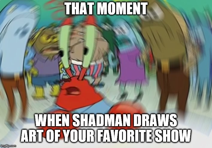 Mr Krabs Blur Meme | THAT MOMENT WHEN SHADMAN DRAWS ART OF YOUR FAVORITE SHOW | image tagged in memes,mr krabs blur meme | made w/ Imgflip meme maker
