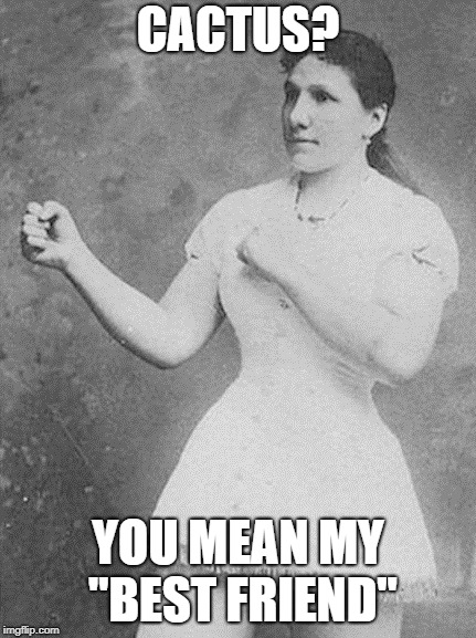 "overly manly woman | CACTUS? YOU MEAN MY ""BEST FRIEND"" 