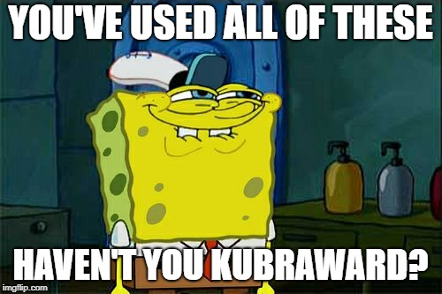 Dont You Squidward Meme | YOU'VE USED ALL OF THESE HAVEN'T YOU KUBRAWARD? | image tagged in memes,dont you squidward | made w/ Imgflip meme maker