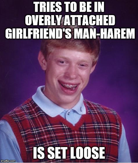 Bad Luck Brian Meme | TRIES TO BE IN OVERLY ATTACHED GIRLFRIEND'S MAN-HAREM IS SET LOOSE | image tagged in memes,bad luck brian | made w/ Imgflip meme maker