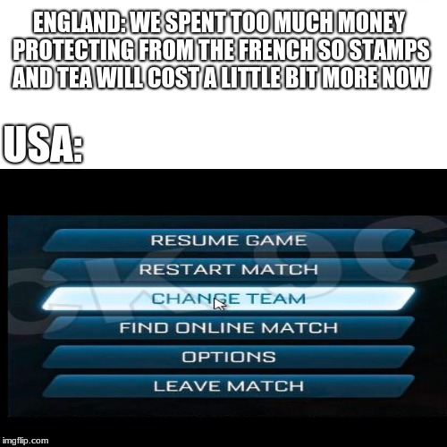 ENGLAND: WE SPENT TOO MUCH MONEY PROTECTING FROM THE FRENCH SO STAMPS AND TEA WILL COST A LITTLE BIT MORE NOW; USA: | image tagged in usa,england,uk,revolution,american revolution,revolutionary war | made w/ Imgflip meme maker