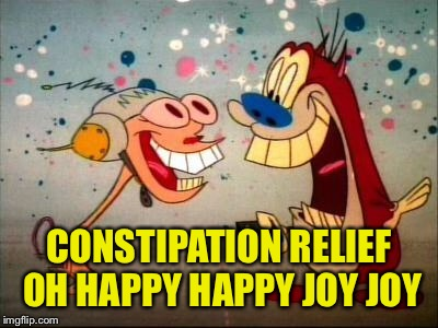 Oh Joy ren and stimpy | CONSTIPATION RELIEF OH HAPPY HAPPY JOY JOY | image tagged in oh joy ren and stimpy | made w/ Imgflip meme maker