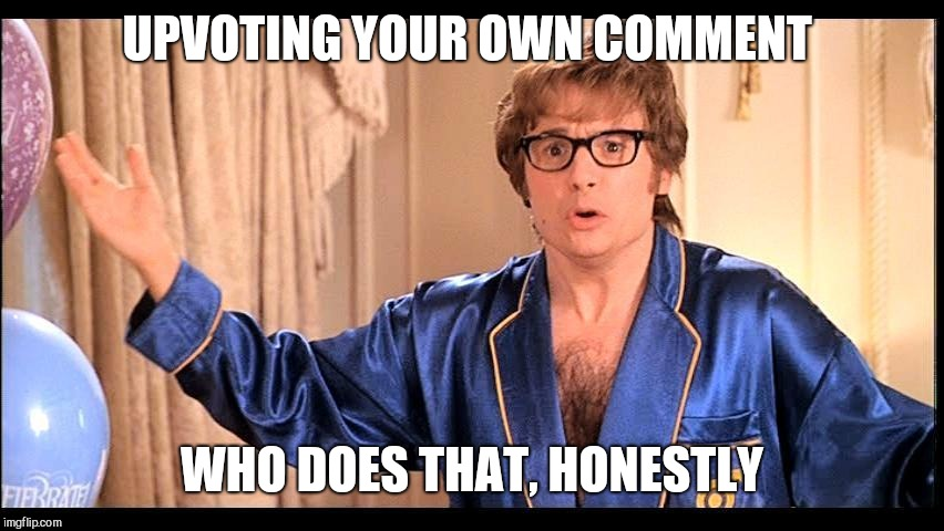 Who does that, Honestly? | UPVOTING YOUR OWN COMMENT WHO DOES THAT, HONESTLY | image tagged in who does that honestly | made w/ Imgflip meme maker
