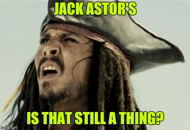confused dafuq jack sparrow what | JACK ASTOR'S IS THAT STILL A THING? | image tagged in confused dafuq jack sparrow what | made w/ Imgflip meme maker