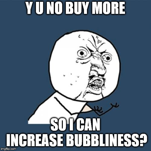 Y U No Meme | Y U NO BUY MORE SO I CAN INCREASE BUBBLINESS? | image tagged in memes,y u no | made w/ Imgflip meme maker