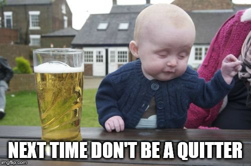 Drunk Baby Meme | NEXT TIME DON'T BE A QUITTER | image tagged in memes,drunk baby | made w/ Imgflip meme maker