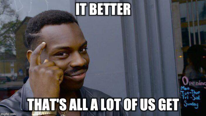 Roll Safe Think About It Meme | IT BETTER THAT'S ALL A LOT OF US GET | image tagged in memes,roll safe think about it | made w/ Imgflip meme maker