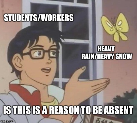 It's true... | STUDENTS/WORKERS HEAVY RAIN/HEAVY SNOW IS THIS IS A REASON TO BE ABSENT | image tagged in memes,is this a pigeon,students,workers,rain,snow | made w/ Imgflip meme maker