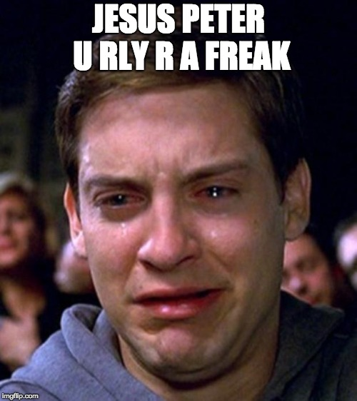 crying peter parker | JESUS PETER U RLY R A FREAK | image tagged in crying peter parker | made w/ Imgflip meme maker