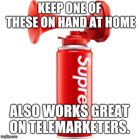 KEEP ONE OF THESE ON HAND AT HOME ALSO WORKS GREAT ON TELEMARKETERS. | made w/ Imgflip meme maker