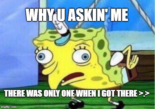 Mocking Spongebob Meme | WHY U ASKIN' ME THERE WAS ONLY ONE WHEN I GOT THERE >.> | image tagged in memes,mocking spongebob | made w/ Imgflip meme maker