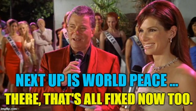 NEXT UP IS WORLD PEACE ... THERE, THAT'S ALL FIXED NOW TOO. | made w/ Imgflip meme maker