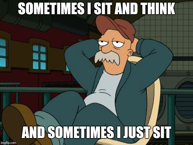 It's a man thing | SOMETIMES I SIT AND THINK AND SOMETIMES I JUST SIT | image tagged in futurama scruffy,memes,getting older,real men,it's a man thing | made w/ Imgflip meme maker