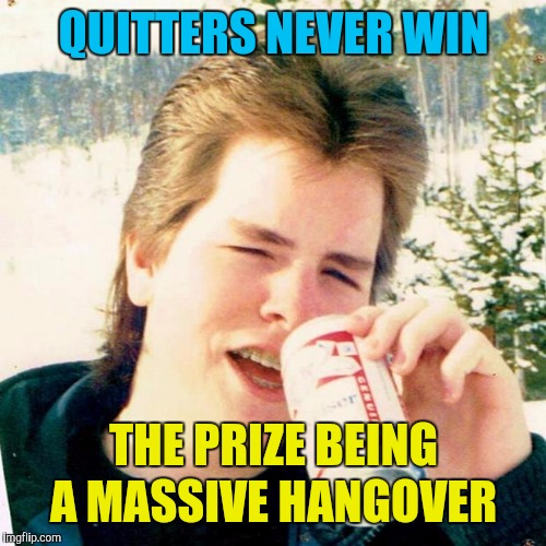 Eighties Teen Meme | QUITTERS NEVER WIN THE PRIZE BEING A MASSIVE HANGOVER | image tagged in memes,eighties teen | made w/ Imgflip meme maker