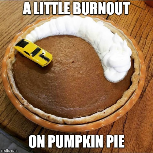 I love pumpkin pie, but I do get burnt out on it | A LITTLE BURNOUT ON PUMPKIN PIE | image tagged in pie,pumpkin pie,burnout,pipe_picasso,thanksgiving | made w/ Imgflip meme maker