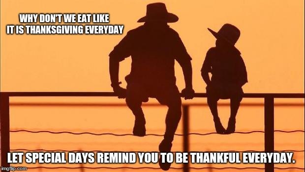 Be thankful for what you have | WHY DON'T WE EAT LIKE IT IS THANKSGIVING EVERYDAY LET SPECIAL DAYS REMIND YOU TO BE THANKFUL EVERYDAY. | image tagged in cowboy father and son,cowboy wisdom,everyday is thanksgiving | made w/ Imgflip meme maker