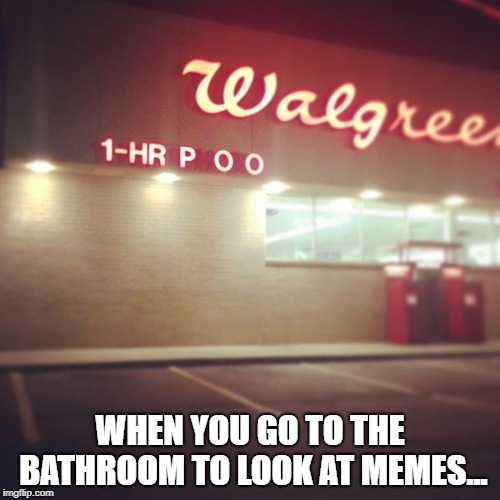 We can all relate can we? | WHEN YOU GO TO THE BATHROOM TO LOOK AT MEMES... | image tagged in memes,relatable,sign fail,reality | made w/ Imgflip meme maker