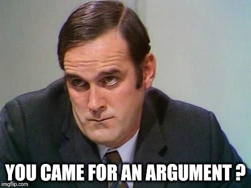 John Cleese | YOU CAME FOR AN ARGUMENT ? | image tagged in john cleese | made w/ Imgflip meme maker