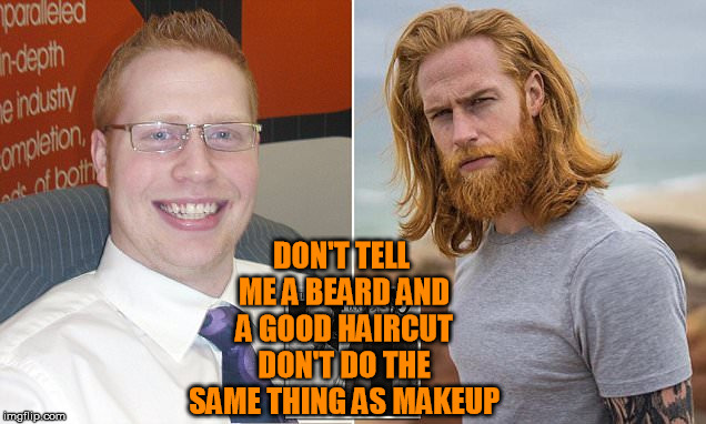 DON'T TELL ME A BEARD AND A GOOD HAIRCUT DON'T DO THE SAME THING AS MAKEUP | made w/ Imgflip meme maker