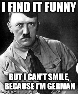 Hilter | I FIND IT FUNNY BUT I CAN'T SMILE, BECAUSE I'M GERMAN | image tagged in hilter | made w/ Imgflip meme maker