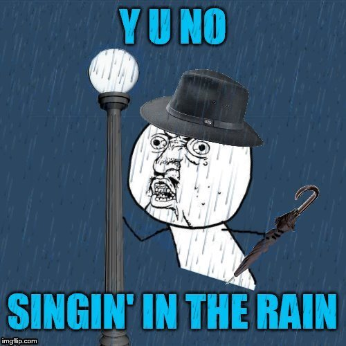 I'm Memein' in the rain, Just Memein' in the rain, What a glorious feeling I'm happy again | Y U NO; SINGING IN THE RAIN | image tagged in memes,gene kelly,singing in the rain,y u no,y u november,classic movies | made w/ Imgflip meme maker