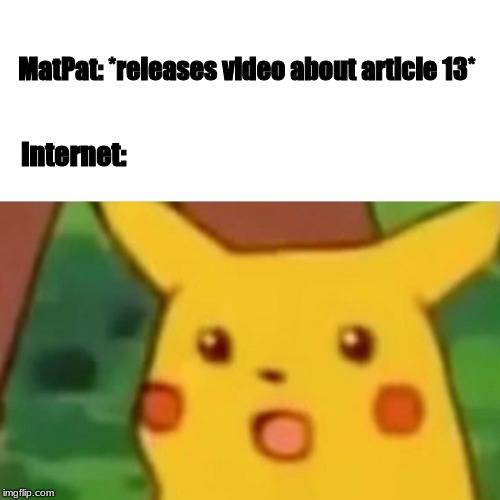 Surprised Pikachu | MatPat: *releases video about article 13* internet: | image tagged in memes,surprised pikachu,saveyourinternet,european union,internet,oh wow are you actually reading these tags | made w/ Imgflip meme maker