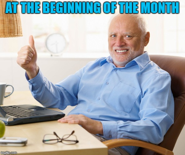 Hide the pain harold | AT THE BEGINNING OF THE MONTH | image tagged in hide the pain harold | made w/ Imgflip meme maker