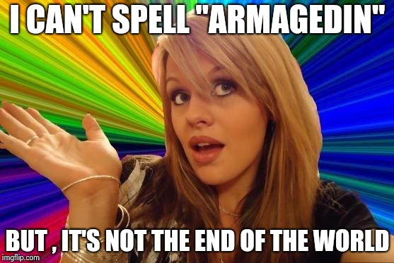"Dumb Blonde Meme | I CAN'T SPELL ""ARMAGEDIN"" BUT , IT'S NOT THE END OF THE WORLD 