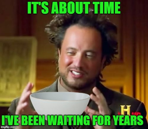 Ancient Aliens Meme | IT'S ABOUT TIME I'VE BEEN WAITING FOR YEARS | image tagged in memes,ancient aliens | made w/ Imgflip meme maker