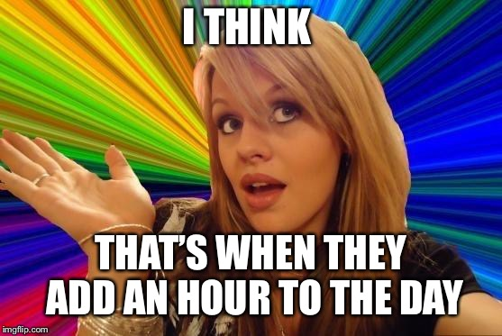 Dumb Blonde Meme | I THINK THAT'S WHEN THEY ADD AN HOUR TO THE DAY | image tagged in memes,dumb blonde | made w/ Imgflip meme maker