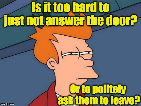 Futurama Fry Meme | Is it too hard to just not answer the door? Or to politely ask them to leave? | image tagged in memes,futurama fry | made w/ Imgflip meme maker