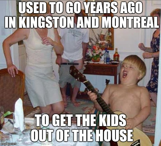 USED TO GO YEARS AGO IN KINGSTON AND MONTREAL TO GET THE KIDS OUT OF THE HOUSE | made w/ Imgflip meme maker