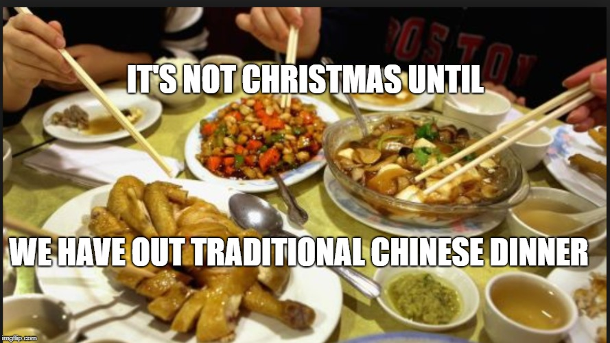 It's Not Christmas Until | IT'S NOT CHRISTMAS UNTIL WE HAVE OUT TRADITIONAL CHINESE DINNER | image tagged in christmas,chinese food | made w/ Imgflip meme maker