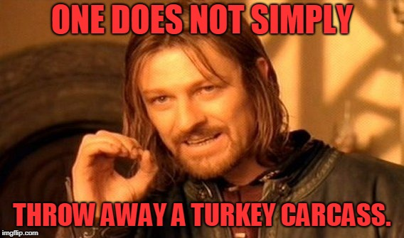 You use it to make stock! | ONE DOES NOT SIMPLY THROW AWAY A TURKEY CARCASS. | image tagged in memes,one does not simply,nixieknox | made w/ Imgflip meme maker