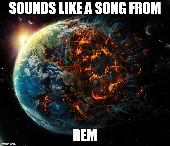 It is the end of the world as we know it | SOUNDS LIKE A SONG FROM REM | image tagged in it is the end of the world as we know it | made w/ Imgflip meme maker