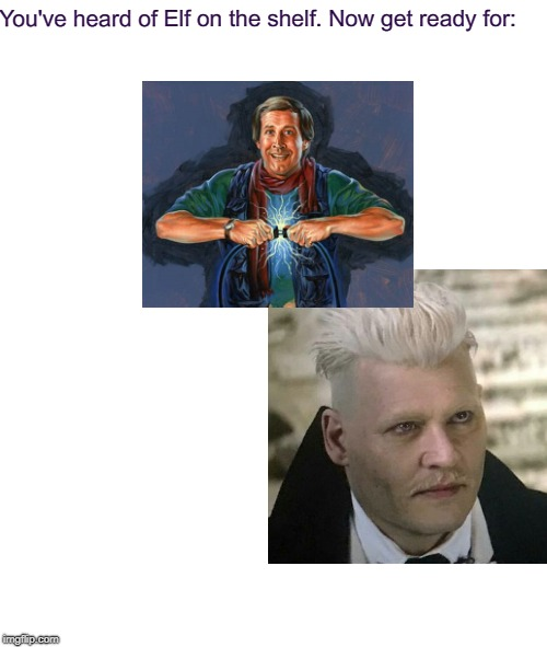 I need a Vacation. (>‿◠) | You've heard of Elf on the shelf. Now get ready for: ON A GRINDELWALD GRISWOLD | image tagged in memes,elf on the shelf,elf on a shelf,harry potter,clark griswold,gellert grindelwald | made w/ Imgflip meme maker