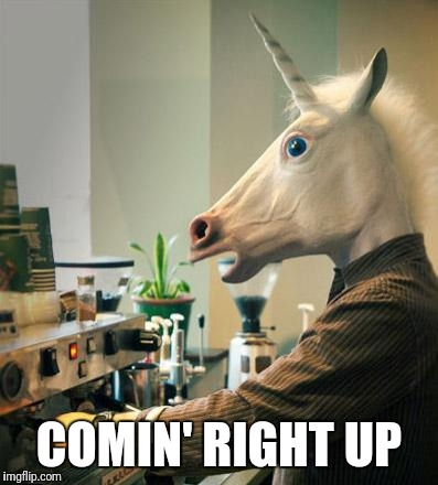 Unicorn Coffee Barista | COMIN' RIGHT UP | image tagged in unicorn coffee barista | made w/ Imgflip meme maker