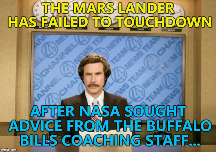 I know less than nothing about the NFL. I just checked to see who had the least touchdowns... | THE MARS LANDER HAS FAILED TO TOUCHDOWN AFTER NASA SOUGHT ADVICE FROM THE BUFFALO BILLS COACHING STAFF... | image tagged in this just in,memes,nasa,mars,buffalo bills,sport | made w/ Imgflip meme maker