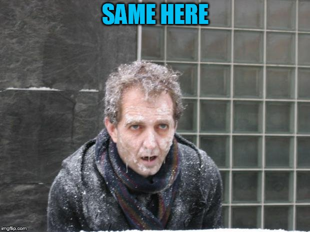 ice, freeze, cold | SAME HERE | image tagged in ice freeze cold | made w/ Imgflip meme maker