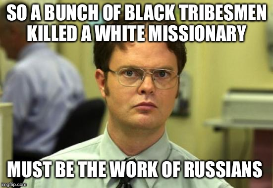 Dwight Schrute Meme | SO A BUNCH OF BLACK TRIBESMEN KILLED A WHITE MISSIONARY MUST BE THE WORK OF RUSSIANS | image tagged in memes,dwight schrute | made w/ Imgflip meme maker