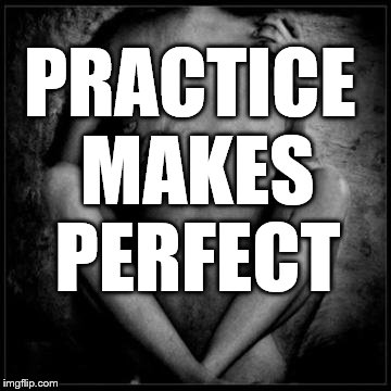 Good Sex | PRACTICE MAKES PERFECT | image tagged in good sex | made w/ Imgflip meme maker
