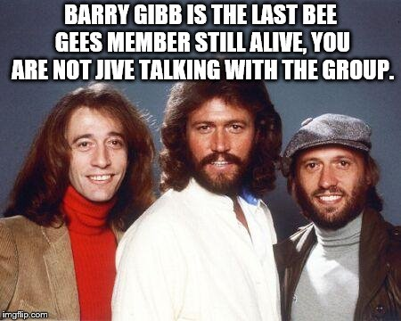 Back to the seventies Bee Gees | BARRY GIBB IS THE LAST BEE GEES MEMBER STILL ALIVE, YOU ARE NOT JIVE TALKING WITH THE GROUP. | image tagged in back to the seventies bee gees | made w/ Imgflip meme maker