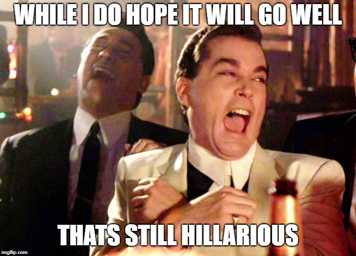 goodfellas laughter | WHILE I DO HOPE IT WILL GO WELL THATS STILL HILLARIOUS | image tagged in goodfellas laughter | made w/ Imgflip meme maker