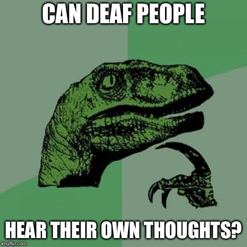 Philosoraptor Meme | CAN DEAF PEOPLE HEAR THEIR OWN THOUGHTS? | image tagged in memes,philosoraptor | made w/ Imgflip meme maker
