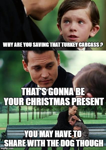 Finding Neverland Meme | WHY ARE YOU SAVING THAT TURKEY CARCASS ? THAT'S GONNA BE YOUR CHRISTMAS PRESENT YOU MAY HAVE TO SHARE WITH THE DOG THOUGH | image tagged in memes,finding neverland | made w/ Imgflip meme maker
