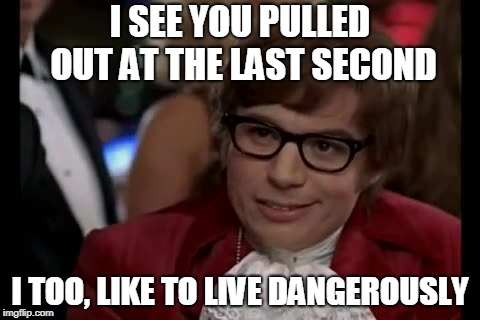 I Too Like To Live Dangerously | I SEE YOU PULLED OUT AT THE LAST SECOND I TOO, LIKE TO LIVE DANGEROUSLY | image tagged in memes,i too like to live dangerously | made w/ Imgflip meme maker