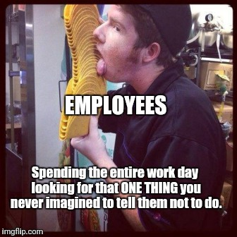 Employees can suck | EMPLOYEES Spending the entire work day looking for that ONE THING you never imagined to tell them not to do. | image tagged in humor,humour | made w/ Imgflip meme maker
