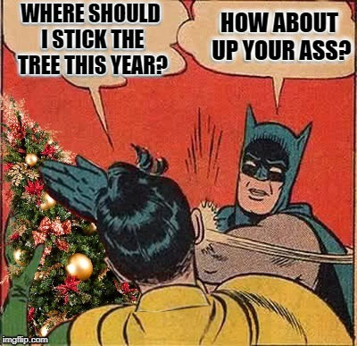 Scrooge Batman | WHERE SHOULD I STICK THE TREE THIS YEAR? HOW ABOUT UP YOUR ASS? | image tagged in funny memes,batman slapping robin,christmas decorations,christmas spirit | made w/ Imgflip meme maker